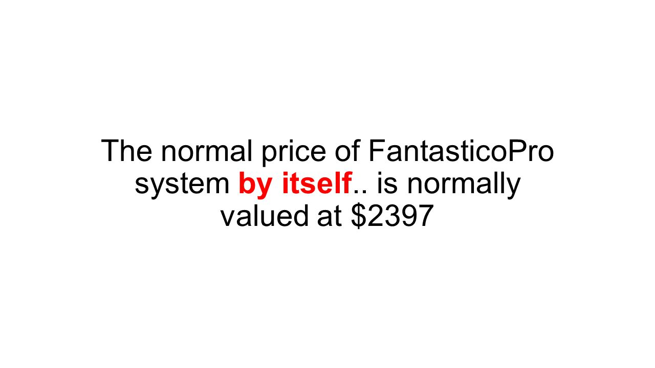 The normal price of FantasticoPro system by itself.. is normally valued at $2397