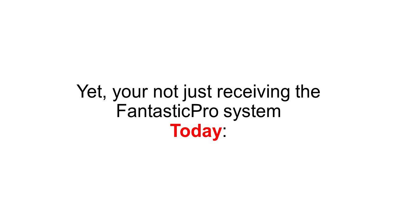 Yet, your not just receiving the FantasticPro system Today: