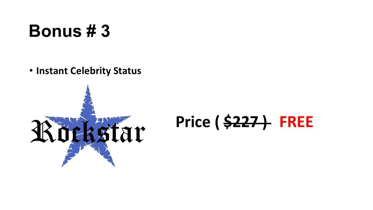 Bonus # 3 Instant Celebrity Status Price ( $227 ) FREE