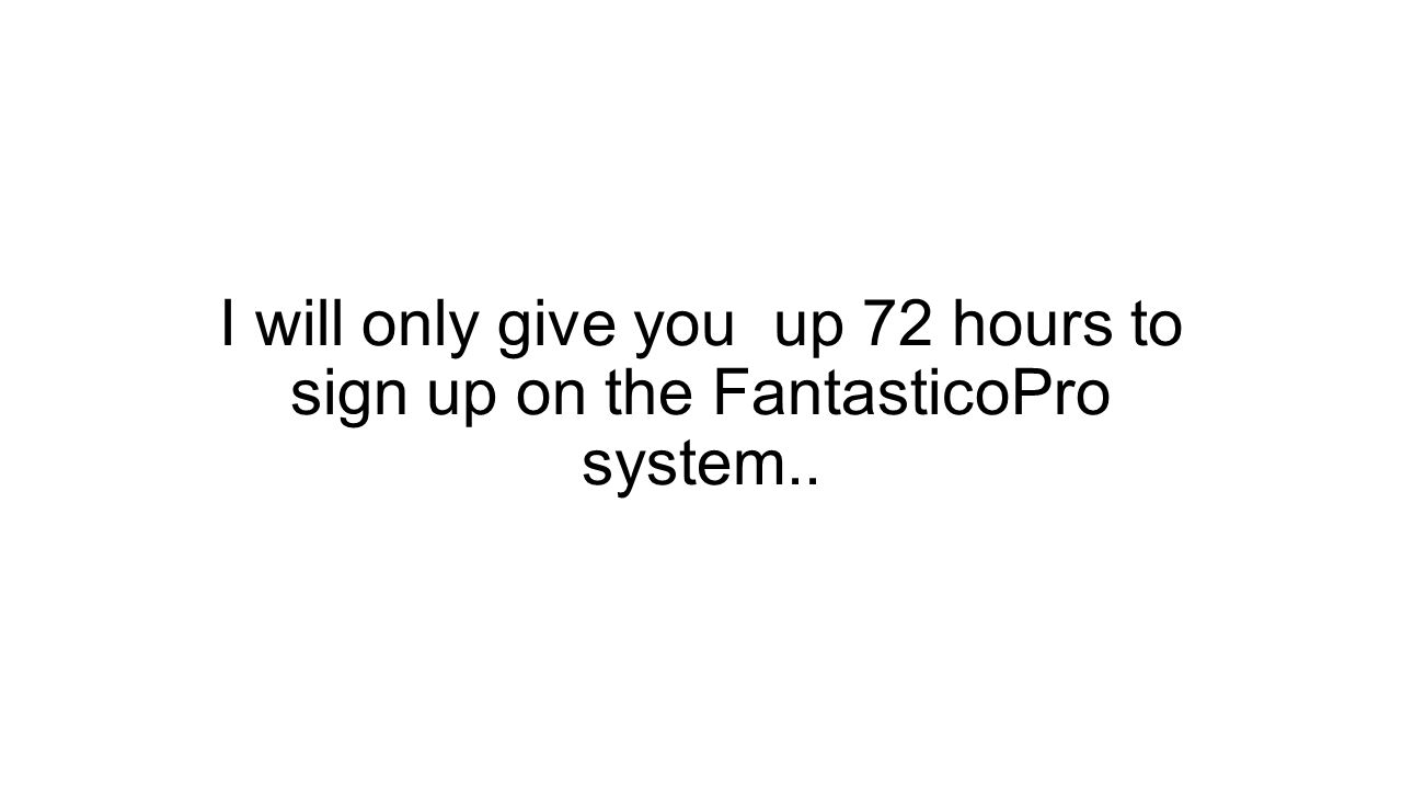 I will only give you up 72 hours to sign up on the FantasticoPro system..