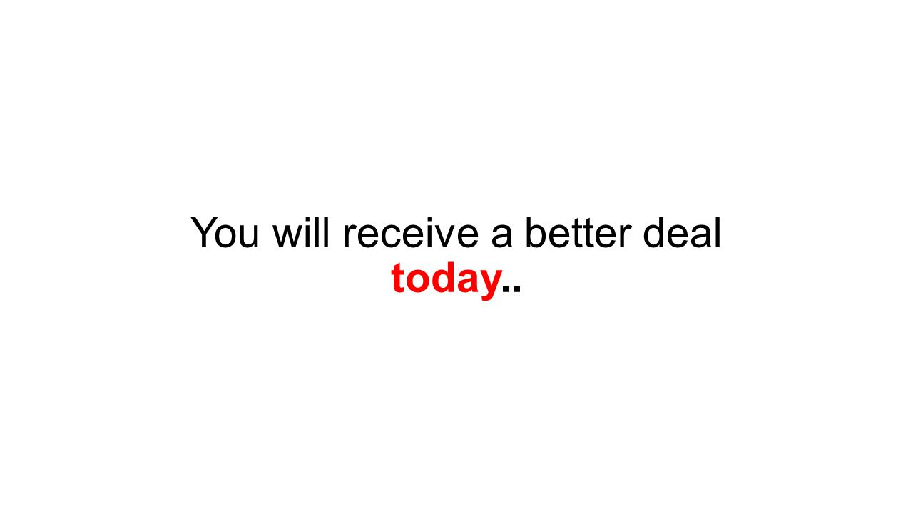 You will receive a better deal today..