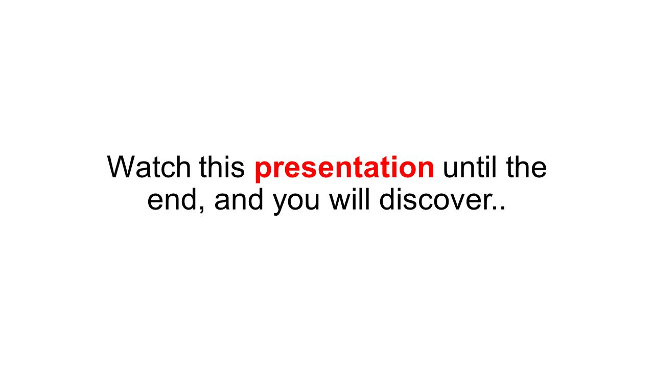 Watch this presentation until the end, and you will discover..