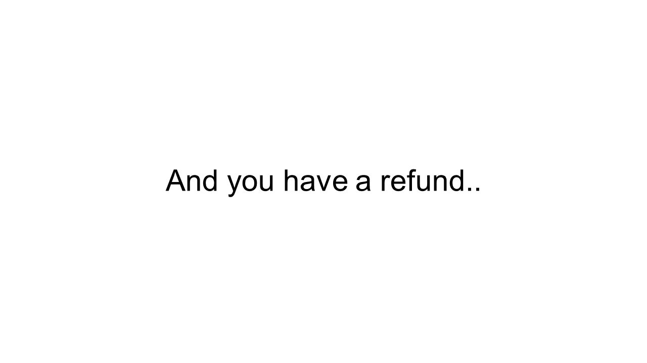 And you have a refund..