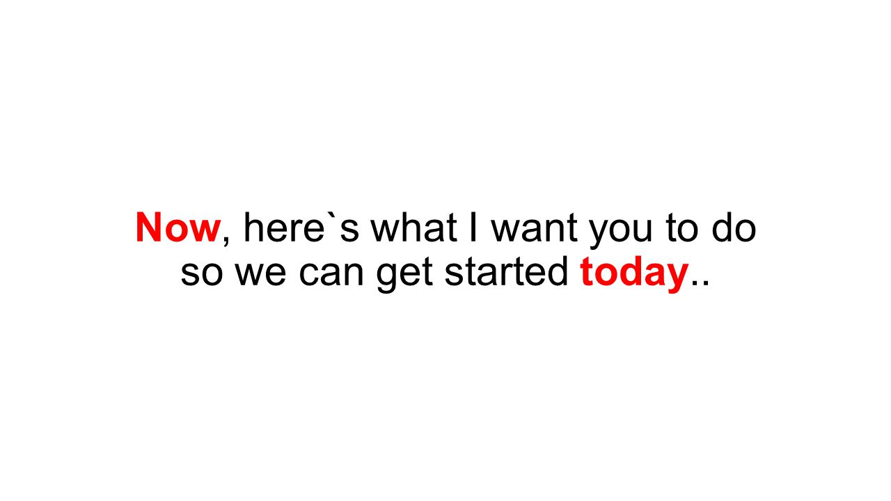Now, here`s what I want you to do so we can get started today..