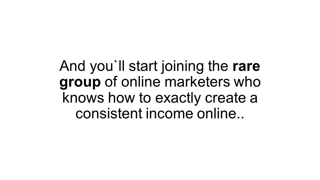 And you`ll start joining the rare group of online marketers who knows how to exactly create a consistent income online..