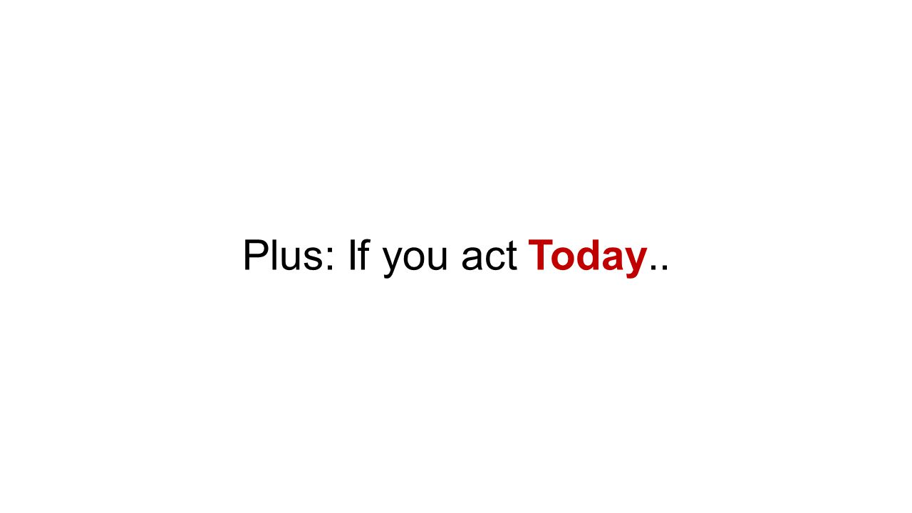 Plus: If you act Today..