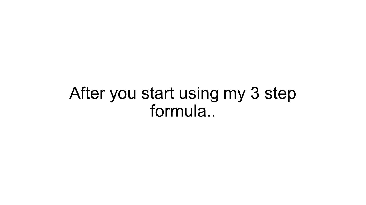 After you start using my 3 step formula..
