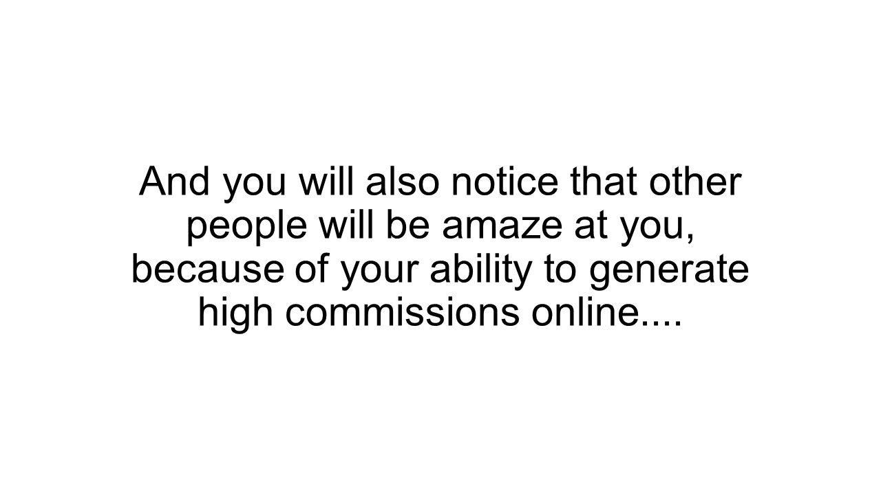 And you will also notice that other people will be amaze at you, because of your ability to generate high commissions online....