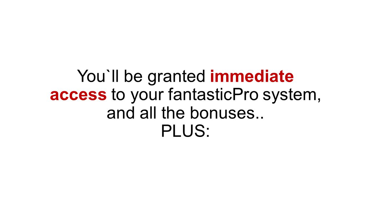 You`ll be granted immediate access to your fantasticPro system, and all the bonuses.. PLUS: