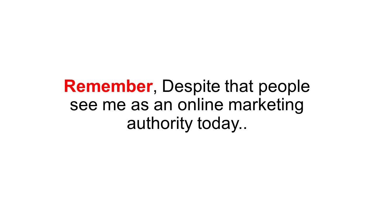 Remember, Despite that people see me as an online marketing authority today..