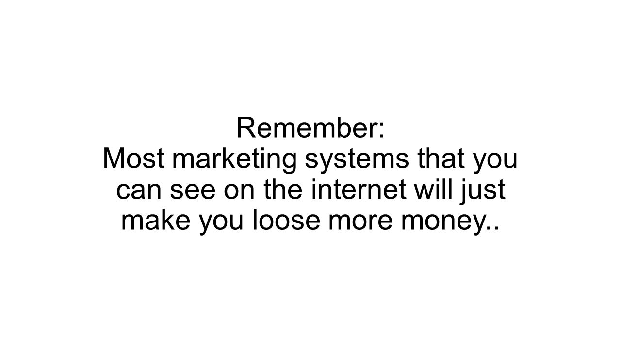 Remember: Most marketing systems that you can see on the internet will just make you loose more money..
