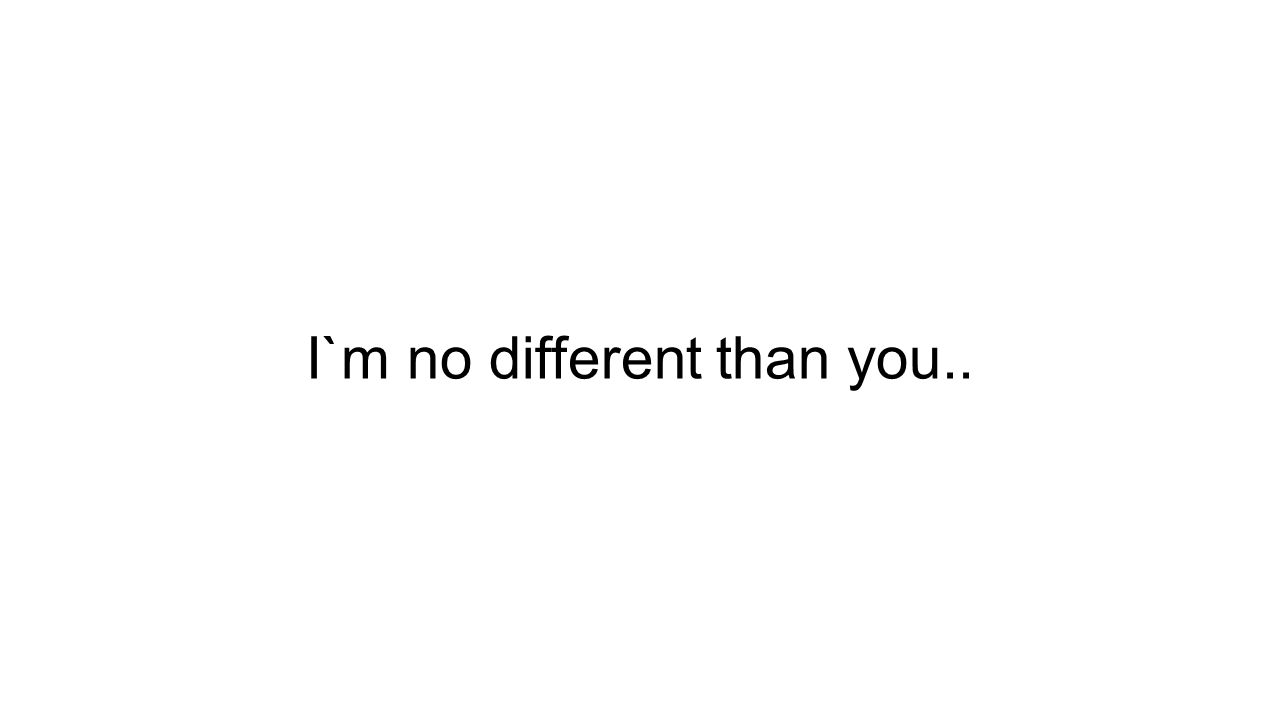 I`m no different than you..