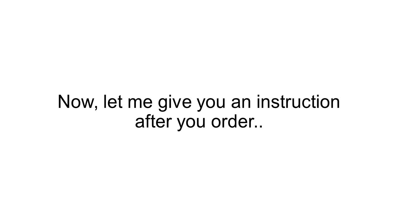 Now, let me give you an instruction after you order..