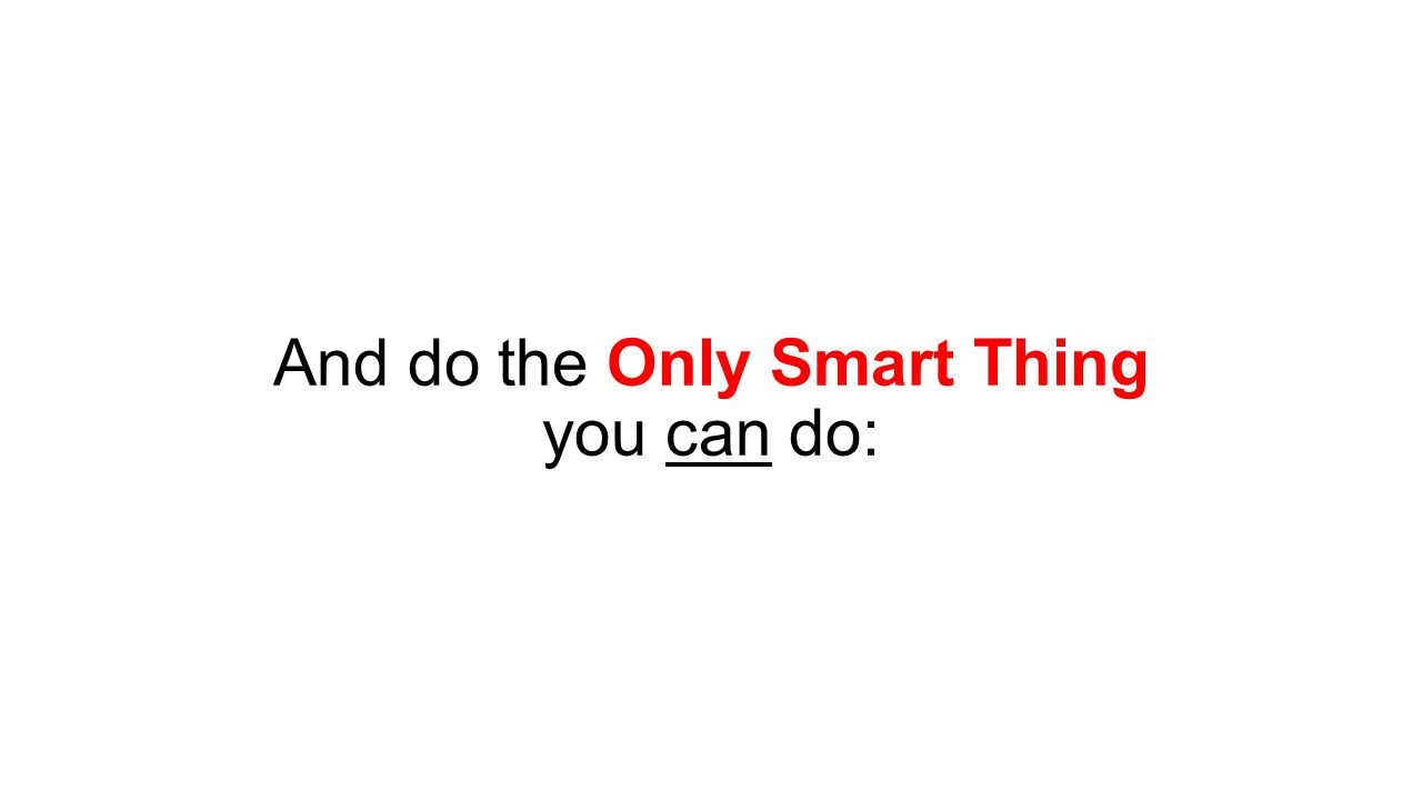 And do the Only Smart Thing you can do: