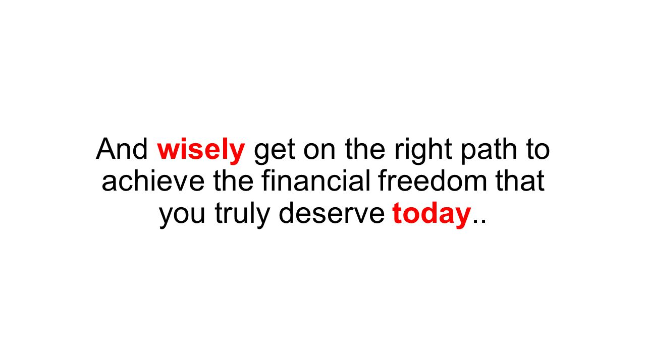 And wisely get on the right path to achieve the financial freedom that you truly deserve today..