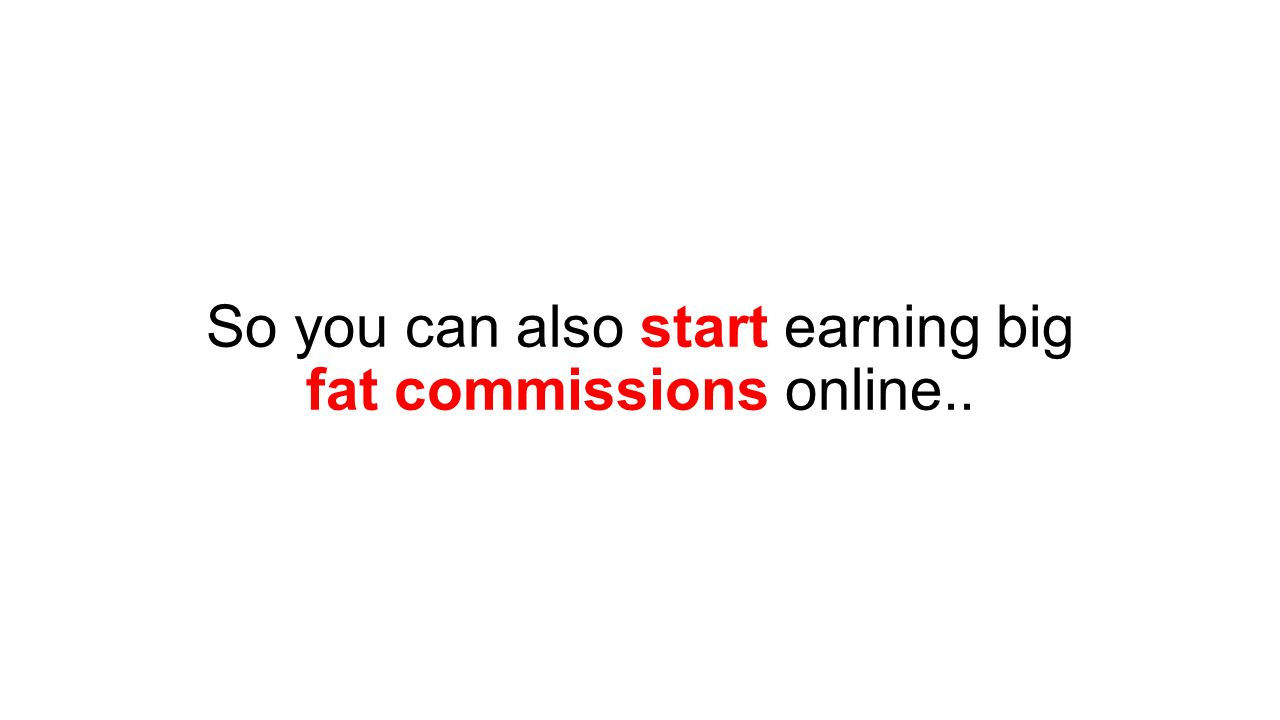 So you can also start earning big fat commissions online..