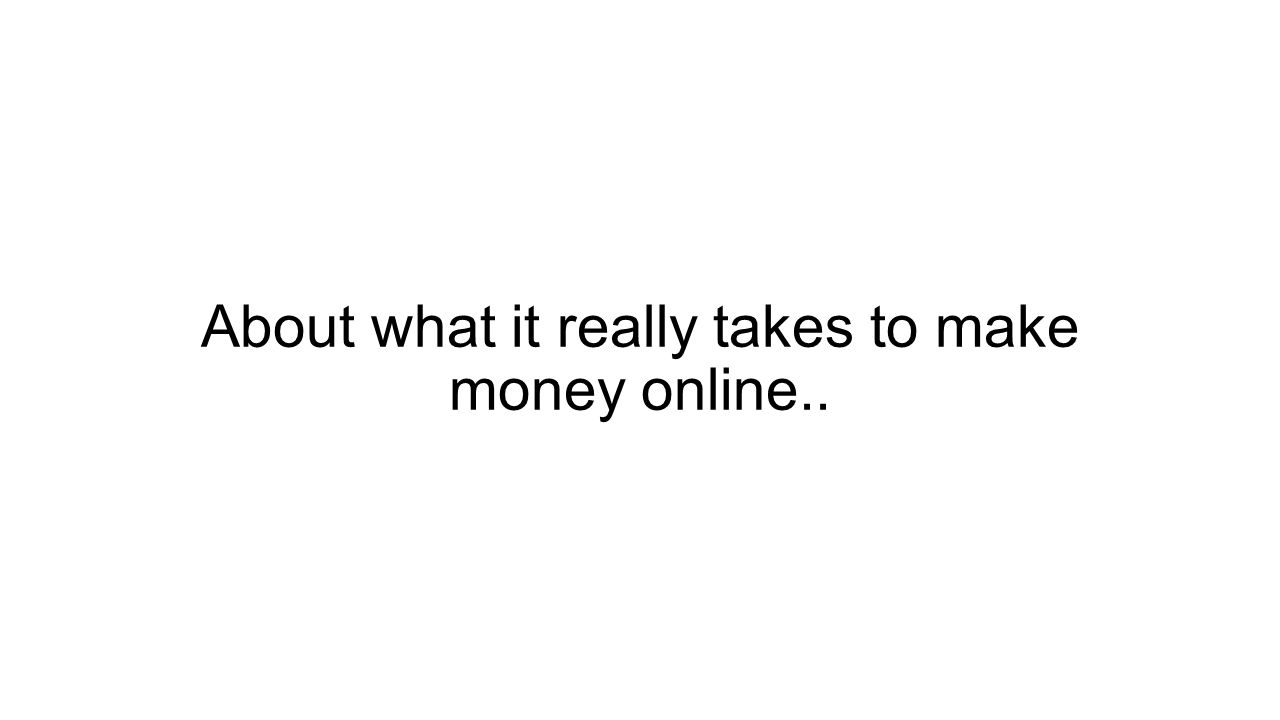 About what it really takes to make money online..