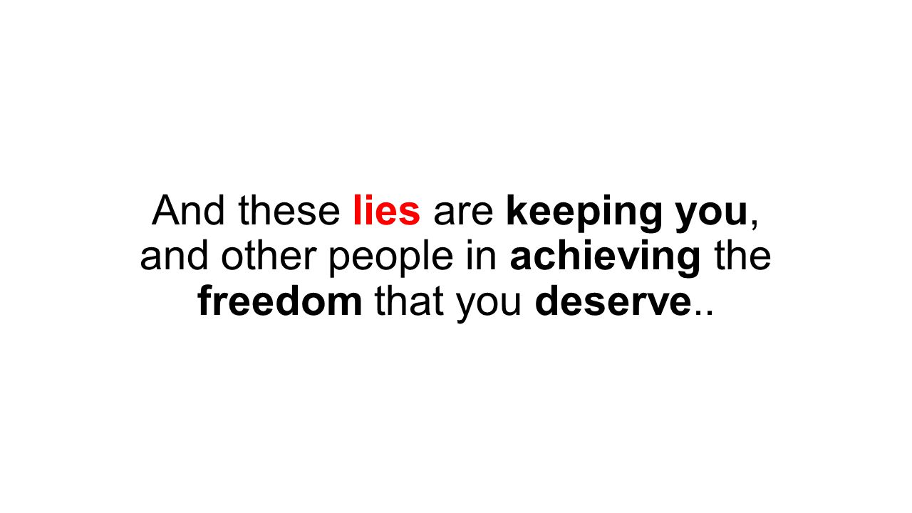And these lies are keeping you, and other people in achieving the freedom that you deserve..