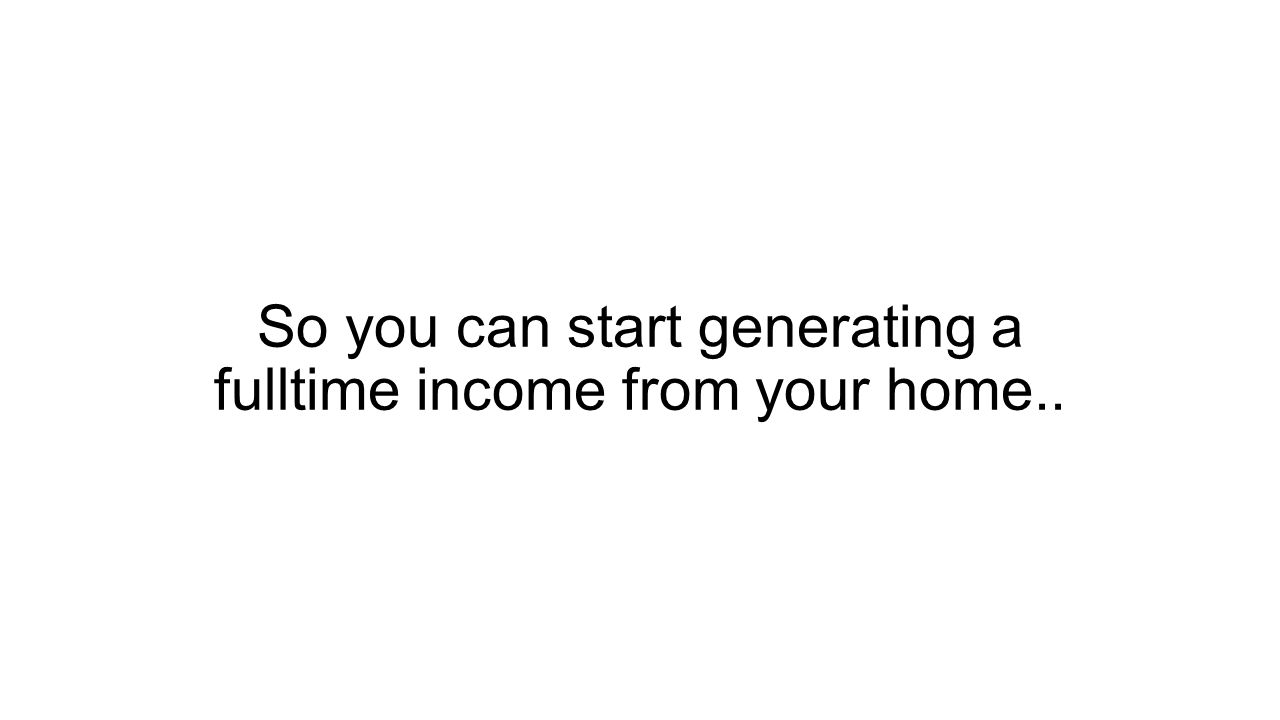 So you can start generating a fulltime income from your home..