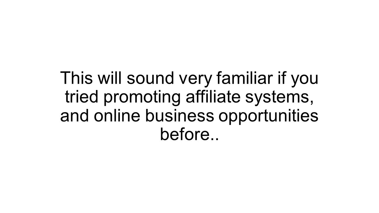 This will sound very familiar if you tried promoting affiliate systems, and online business opportunities before..