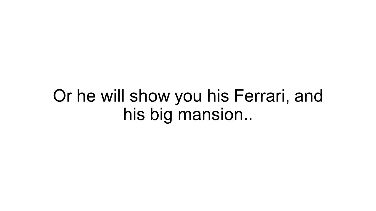 Or he will show you his Ferrari, and his big mansion..