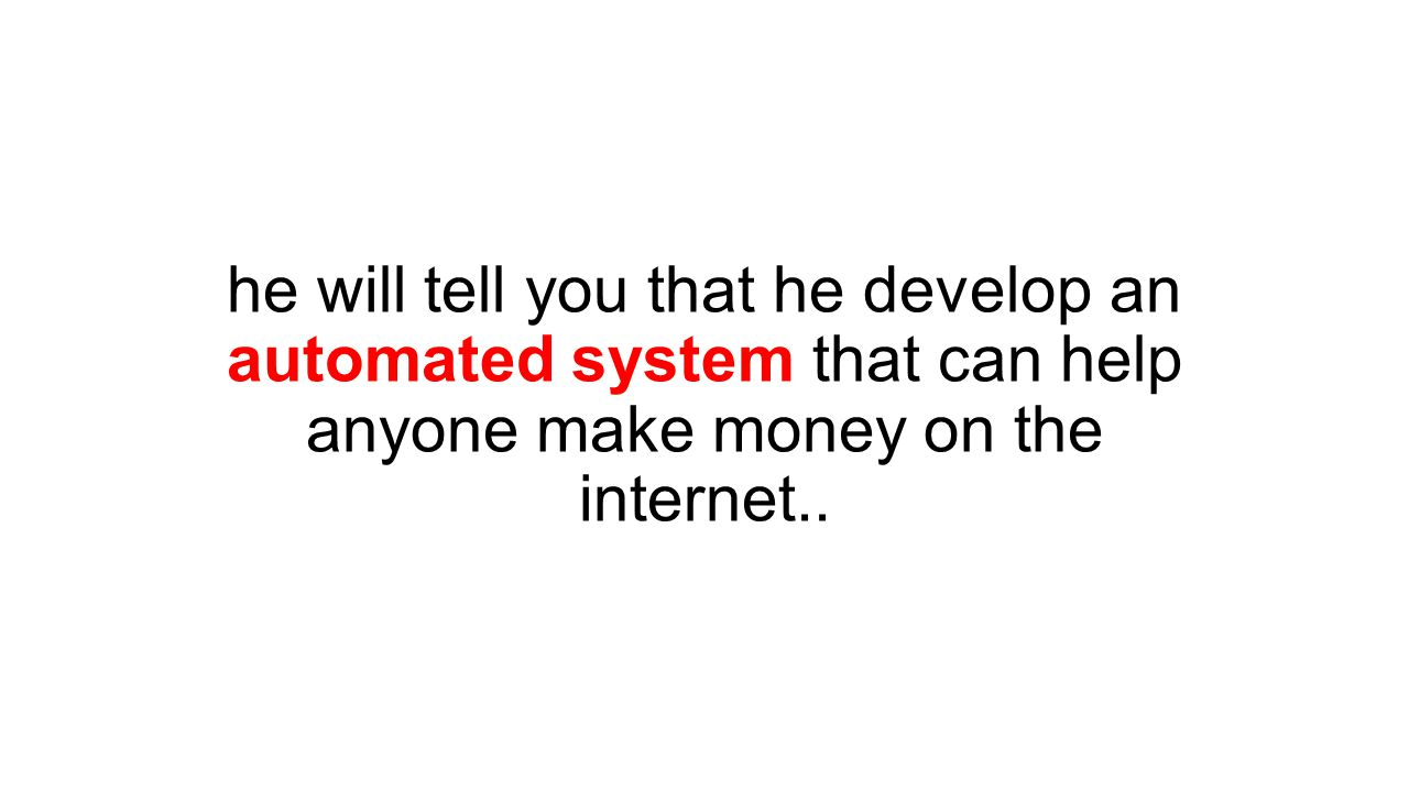 he will tell you that he develop an automated system that can help anyone make money on the internet..