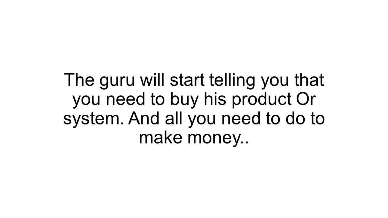 The guru will start telling you that you need to buy his product Or system.