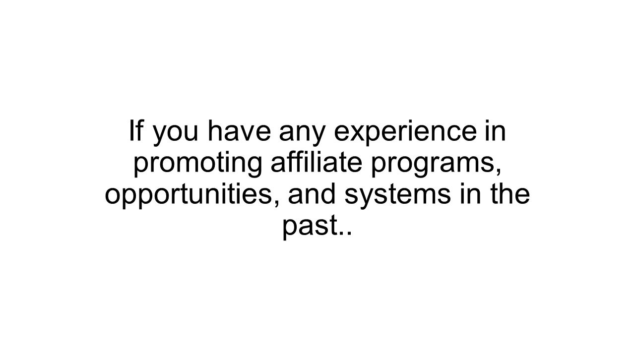If you have any experience in promoting affiliate programs, opportunities, and systems in the past..