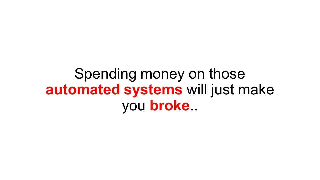Spending money on those automated systems will just make you broke..
