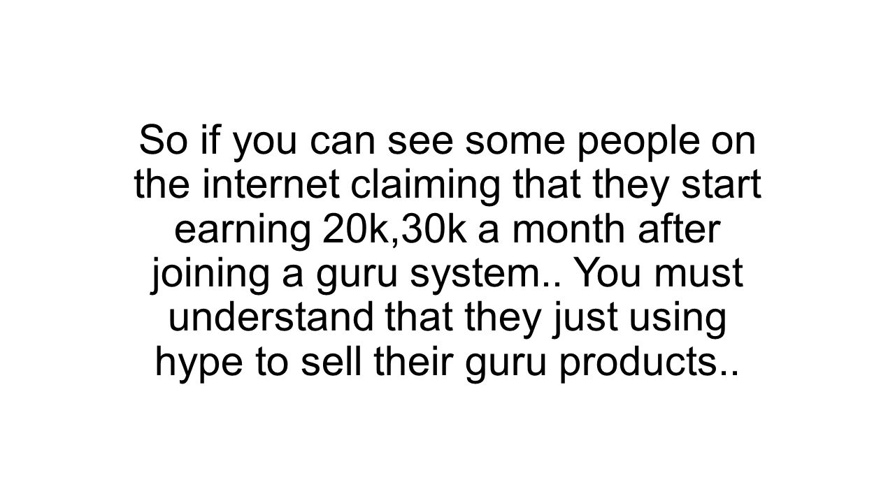 So if you can see some people on the internet claiming that they start earning 20k,30k a month after joining a guru system..