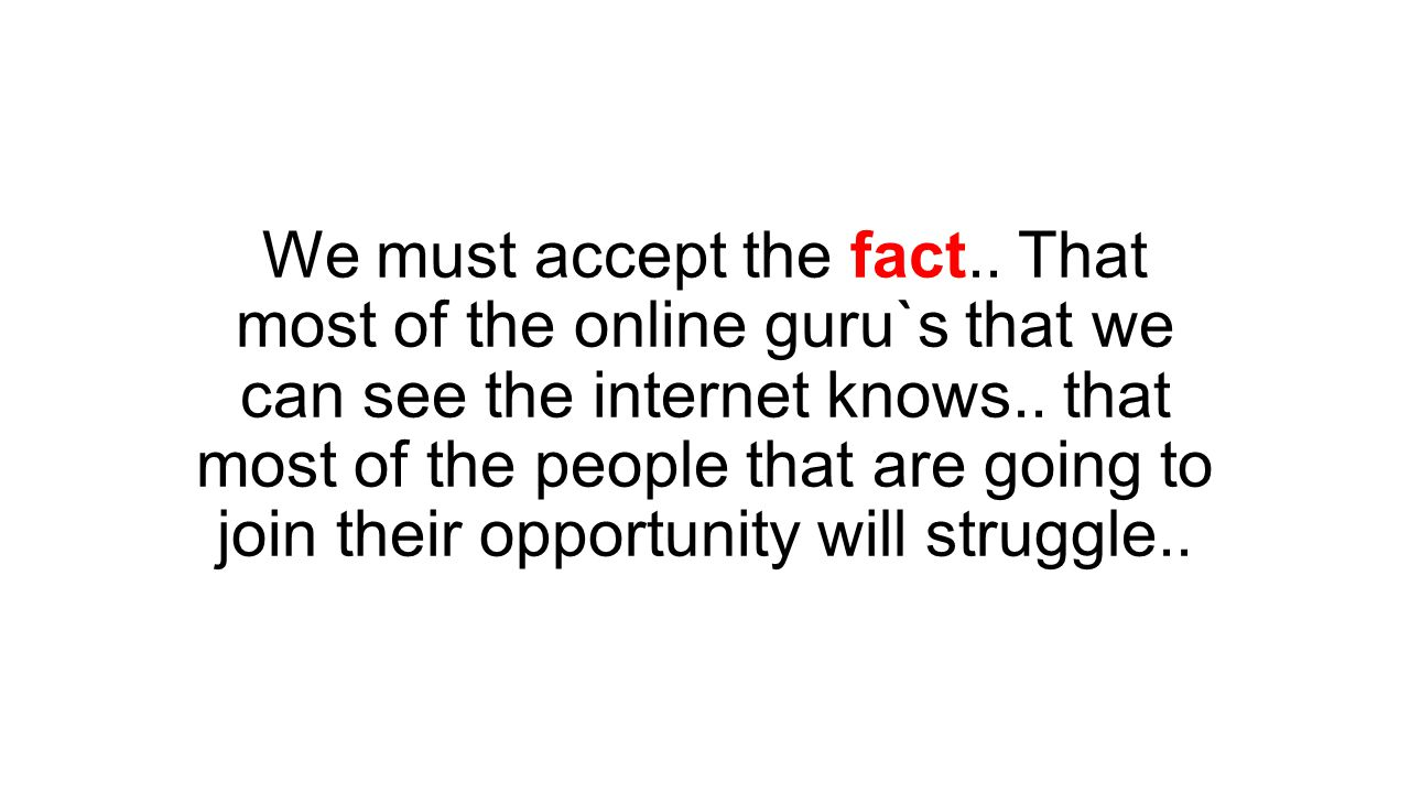 We must accept the fact.. That most of the online guru`s that we can see the internet knows..