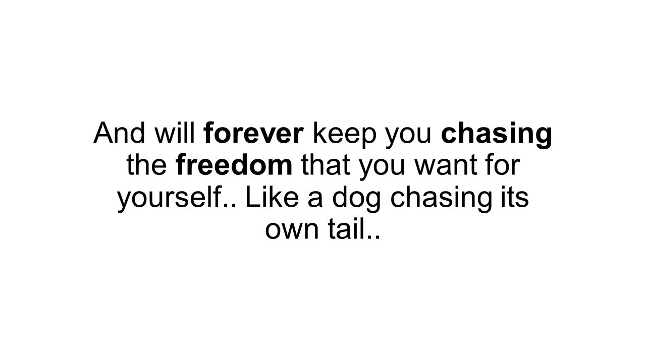 And will forever keep you chasing the freedom that you want for yourself..