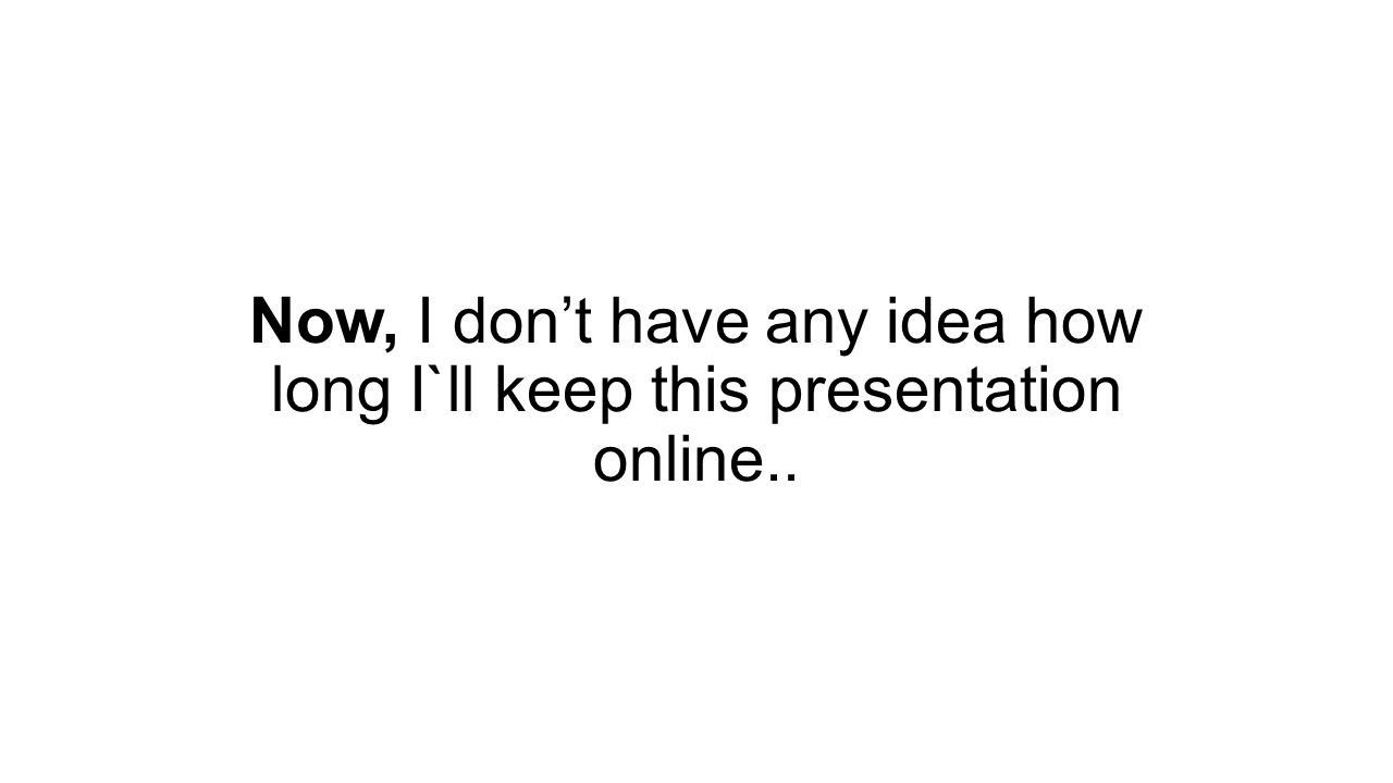 Now, I don't have any idea how long I`ll keep this presentation online..