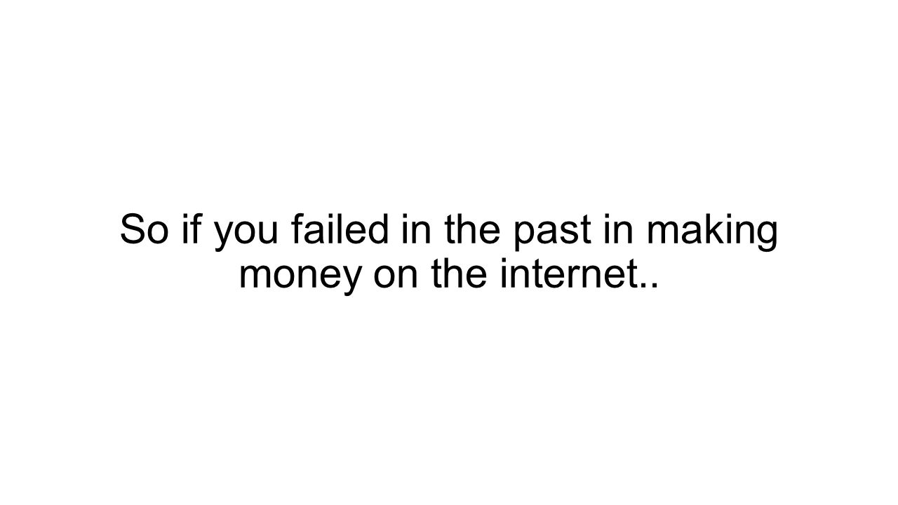 So if you failed in the past in making money on the internet..