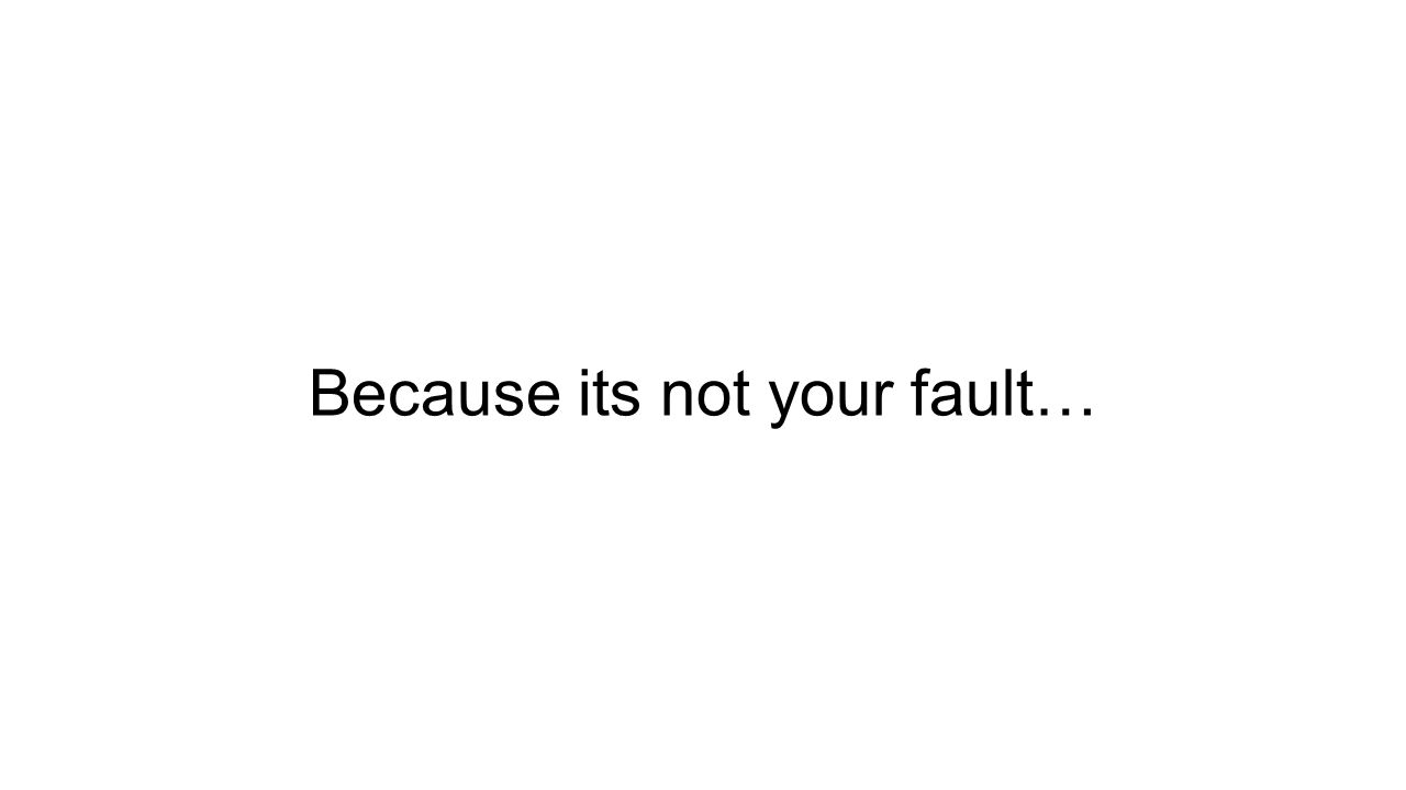 Because its not your fault…
