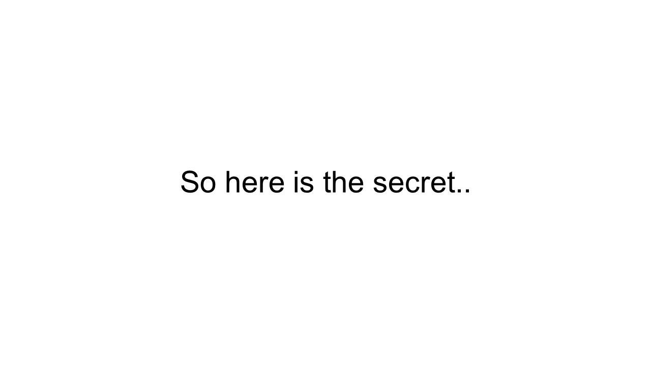 So here is the secret..