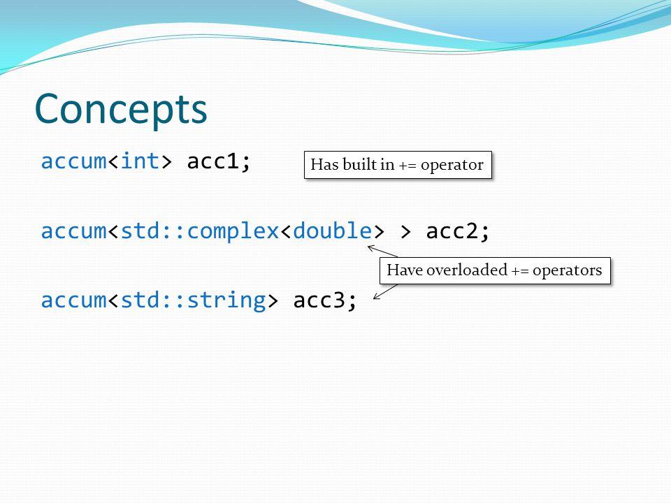 Concepts accum acc1; accum > acc2; accum acc3; Has built in += operator Have overloaded += operators