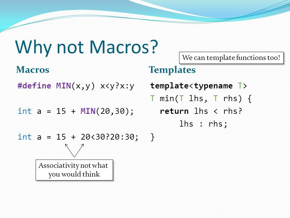 Why not Macros? Macros Templates #define MIN(x,y) x<y?x:y int a = 15 + MIN(20,30); int a = 15 + 20<30?20:30; template T min(T lhs, T rhs) { return lhs
