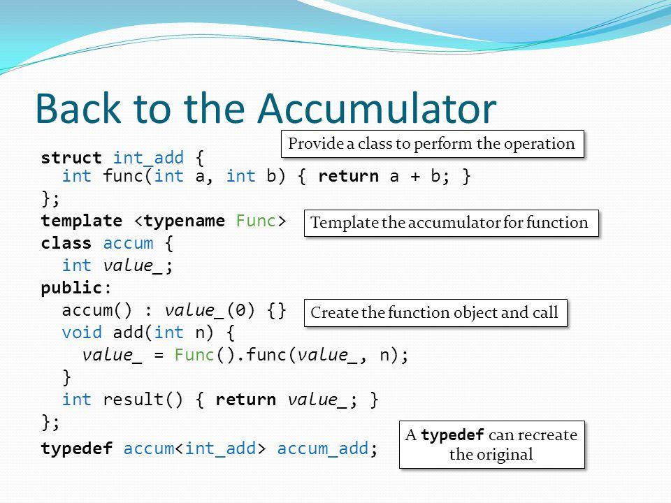 Back to the Accumulator struct int_add { int func(int a, int b) { return a + b; } }; template class accum { int value_; public: accum() : value_(0) {} void add(int n) { value_ = Func().func(value_, n); } int result() { return value_; } }; typedef accum accum_add; Provide a class to perform the operation Template the accumulator for function Create the function object and call A typedef can recreate the original A typedef can recreate the original