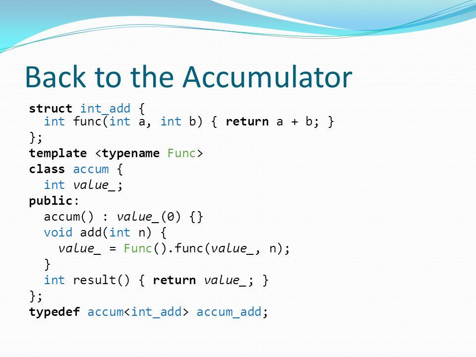 Back to the Accumulator struct int_add { int func(int a, int b) { return a + b; } }; template class accum { int value_; public: accum() : value_(0) {} void add(int n) { value_ = Func().func(value_, n); } int result() { return value_; } }; typedef accum accum_add;