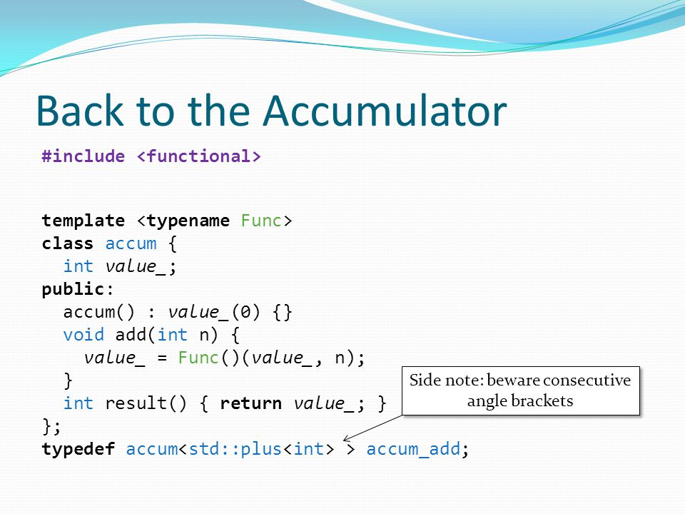 #include template class accum { int value_; public: accum() : value_(0) {} void add(int n) { value_ = Func()(value_, n); } int result() { return value_; } }; typedef accum > accum_add; Back to the Accumulator Side note: beware consecutive angle brackets Side note: beware consecutive angle brackets