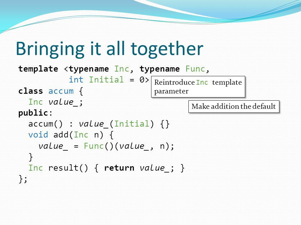 Bringing it all together template <typename Inc, typename Func, int Initial = 0> class accum { Inc value_; public: accum() : value_(Initial) {} void add(Inc n) { value_ = Func()(value_, n); } Inc result() { return value_; } }; Reintroduce Inc template parameter Reintroduce Inc template parameter Make addition the default