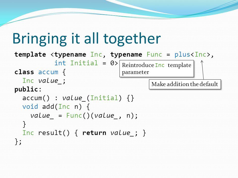 Bringing it all together template, int Initial = 0> class accum { Inc value_; public: accum() : value_(Initial) {} void add(Inc n) { value_ = Func()(value_, n); } Inc result() { return value_; } }; Reintroduce Inc template parameter Reintroduce Inc template parameter Make addition the default