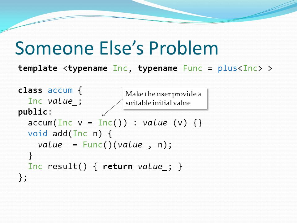Someone Else's Problem template > class accum { Inc value_; public: accum(Inc v = Inc()) : value_(v) {} void add(Inc n) { value_ = Func()(value_, n); } Inc result() { return value_; } }; Make the user provide a suitable initial value Make the user provide a suitable initial value