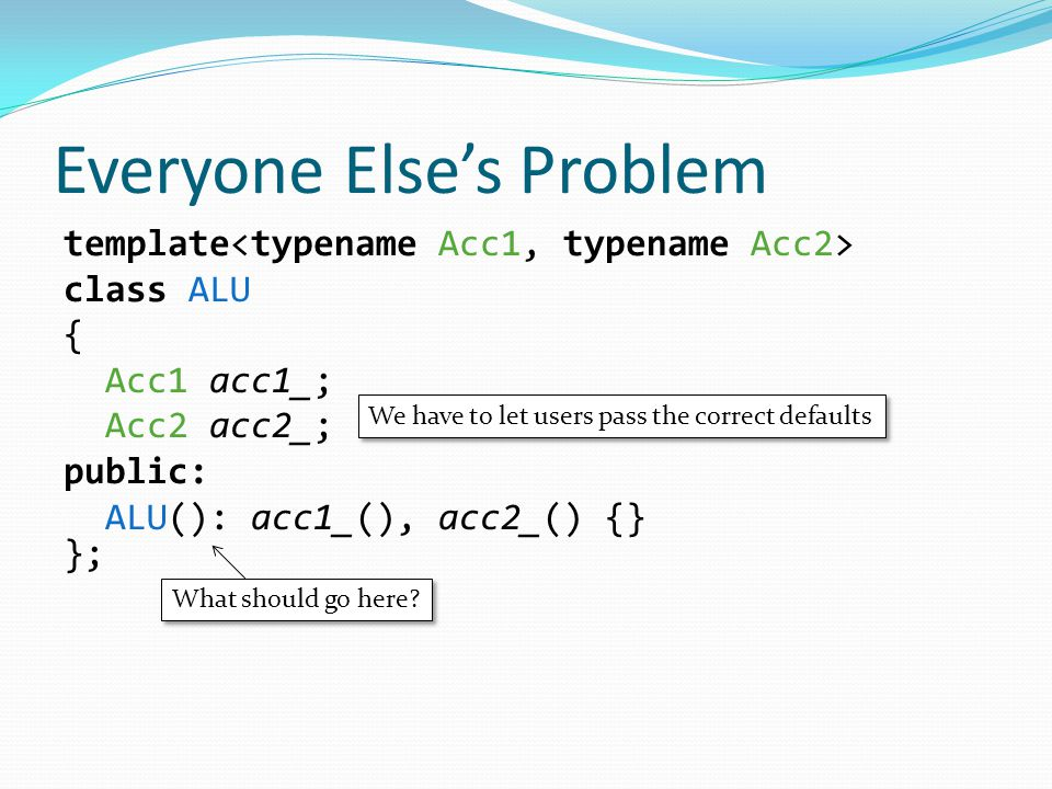 Everyone Else's Problem template class ALU { Acc1 acc1_; Acc2 acc2_; public: ALU(): acc1_(), acc2_() {} }; We have to let users pass the correct defaults What should go here
