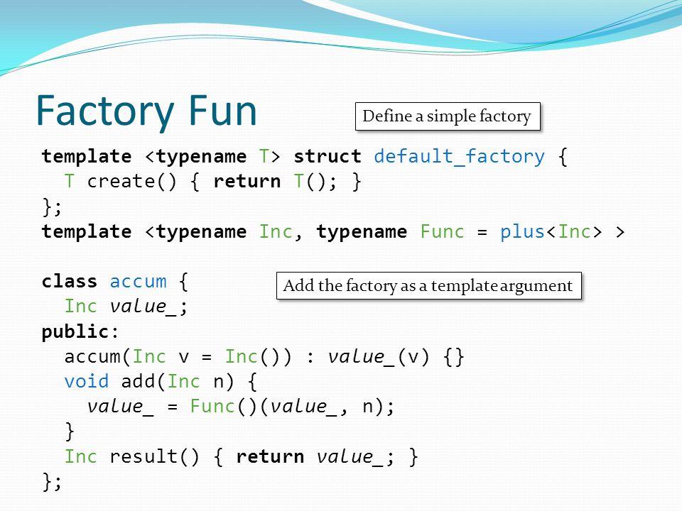 Factory Fun template struct default_factory { T create() { return T(); } }; template > class accum { Inc value_; public: accum(Inc v = Inc()) : value_(v) {} void add(Inc n) { value_ = Func()(value_, n); } Inc result() { return value_; } }; Define a simple factory Add the factory as a template argument