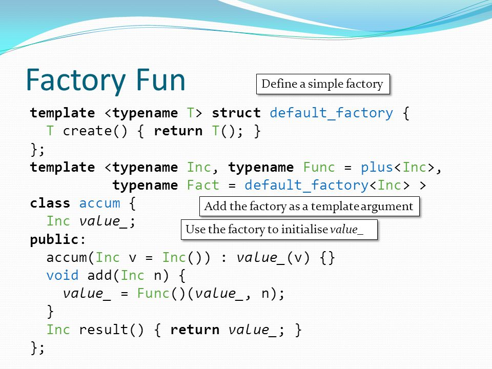Factory Fun template struct default_factory { T create() { return T(); } }; template, typename Fact = default_factory > class accum { Inc value_; public: accum(Inc v = Inc()) : value_(v) {} void add(Inc n) { value_ = Func()(value_, n); } Inc result() { return value_; } }; Define a simple factory Add the factory as a template argument Use the factory to initialise value_