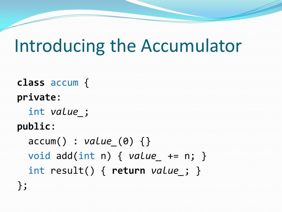 Introducing the Accumulator class accum { private: int value_; public: accum() : value_(0) {} void add(int n) { value_ += n; } int result() { return value_; } };