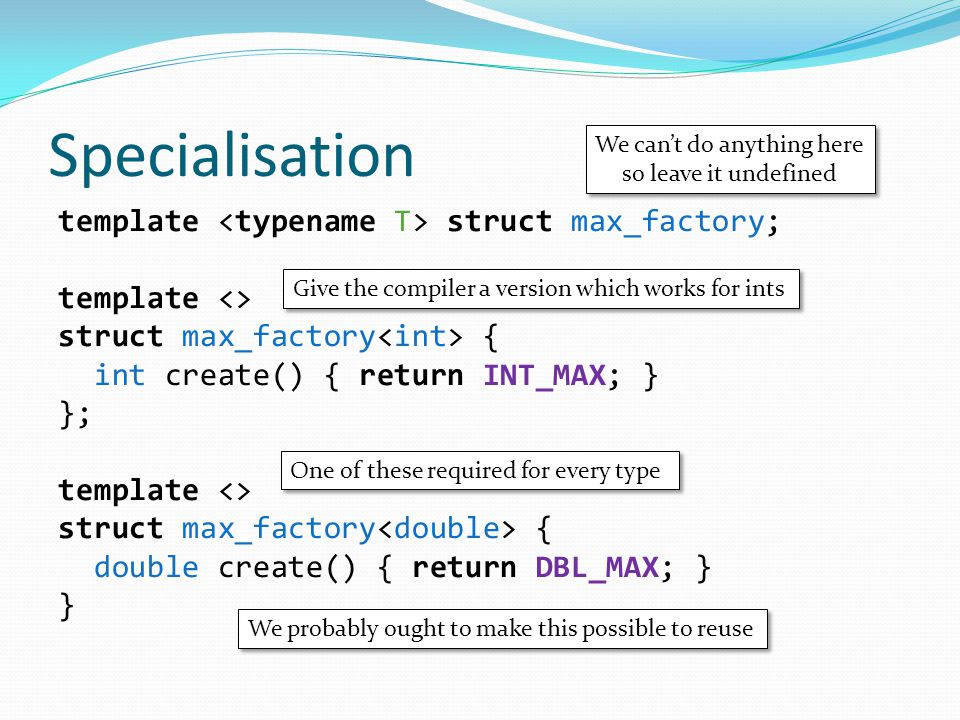 Specialisation template struct max_factory; template <> struct max_factory { int create() { return INT_MAX; } }; template <> struct max_factory { double create() { return DBL_MAX; } } We can't do anything here so leave it undefined We can't do anything here so leave it undefined Give the compiler a version which works for ints One of these required for every type We probably ought to make this possible to reuse