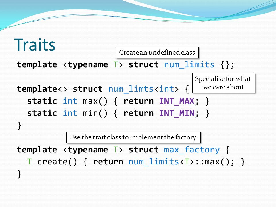 Traits template struct num_limits {}; template<> struct num_limts { static int max() { return INT_MAX; } static int min() { return INT_MIN; } } template struct max_factory { T create() { return num_limits ::max(); } } Create an undefined class Specialise for what we care about Specialise for what we care about Use the trait class to implement the factory